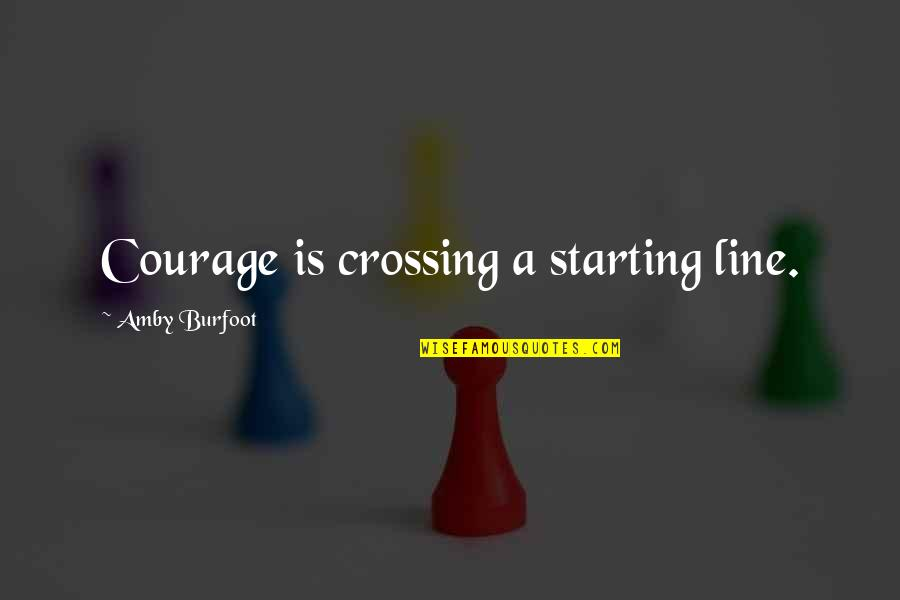 Amby Burfoot Quotes By Amby Burfoot: Courage is crossing a starting line.