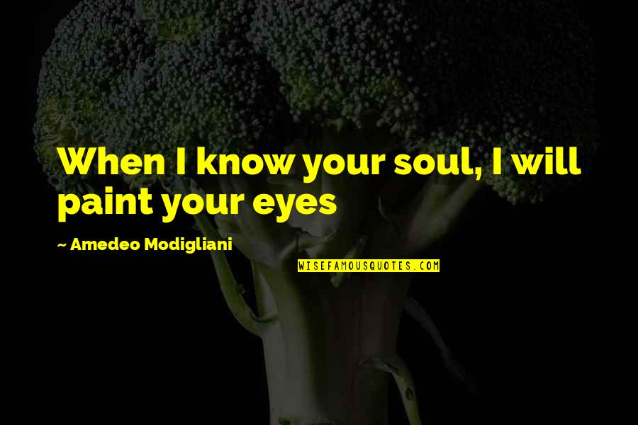 Amedeo Quotes By Amedeo Modigliani: When I know your soul, I will paint