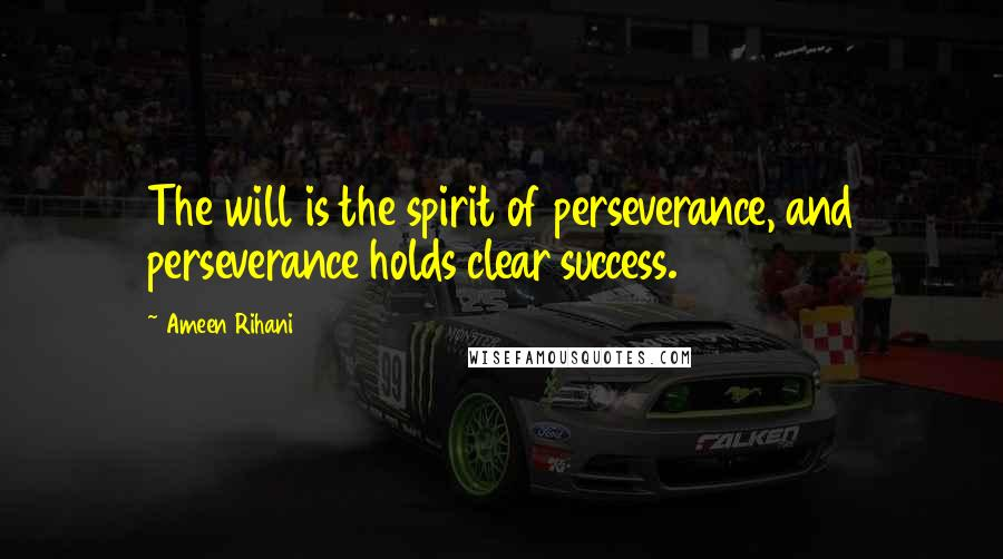 Ameen Rihani quotes: The will is the spirit of perseverance, and perseverance holds clear success.