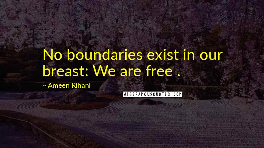 Ameen Rihani quotes: No boundaries exist in our breast: We are free .