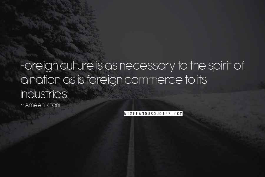 Ameen Rihani quotes: Foreign culture is as necessary to the spirit of a nation as is foreign commerce to its industries.