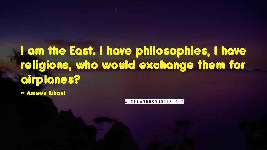 Ameen Rihani quotes: I am the East. I have philosophies, I have religions, who would exchange them for airplanes?