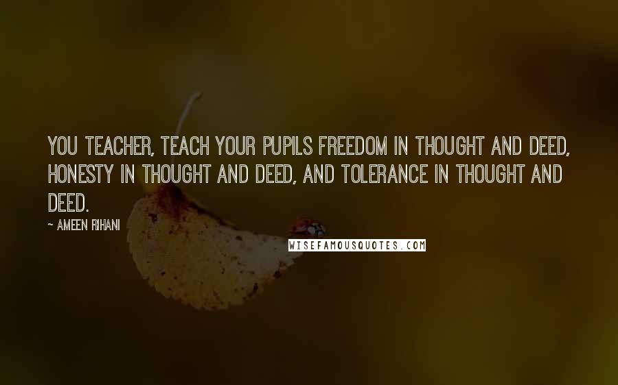 Ameen Rihani quotes: You teacher, teach your pupils freedom in thought and deed, honesty in thought and deed, and tolerance in thought and deed.