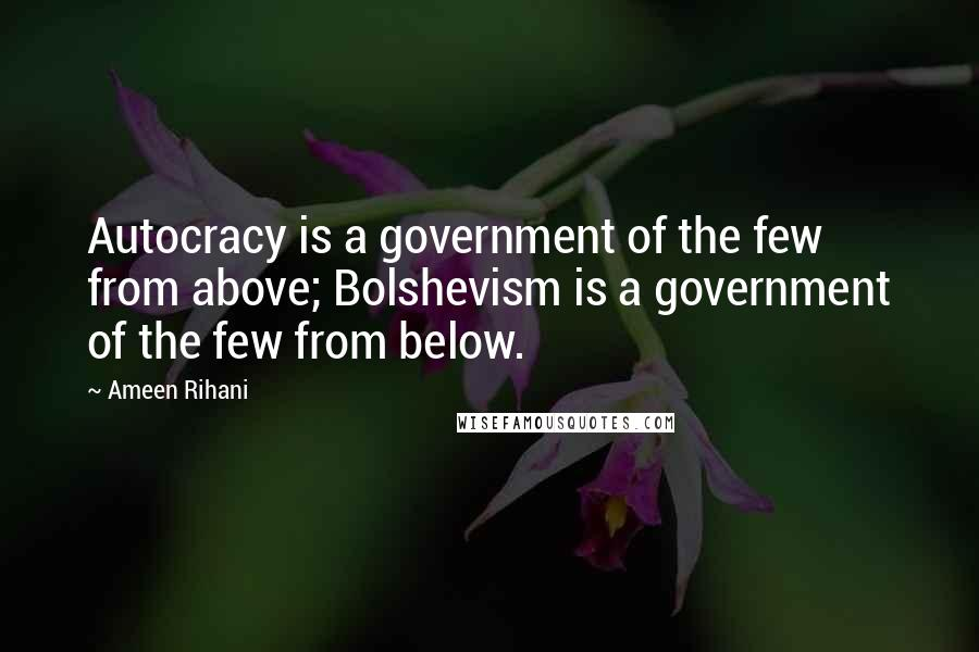 Ameen Rihani quotes: Autocracy is a government of the few from above; Bolshevism is a government of the few from below.