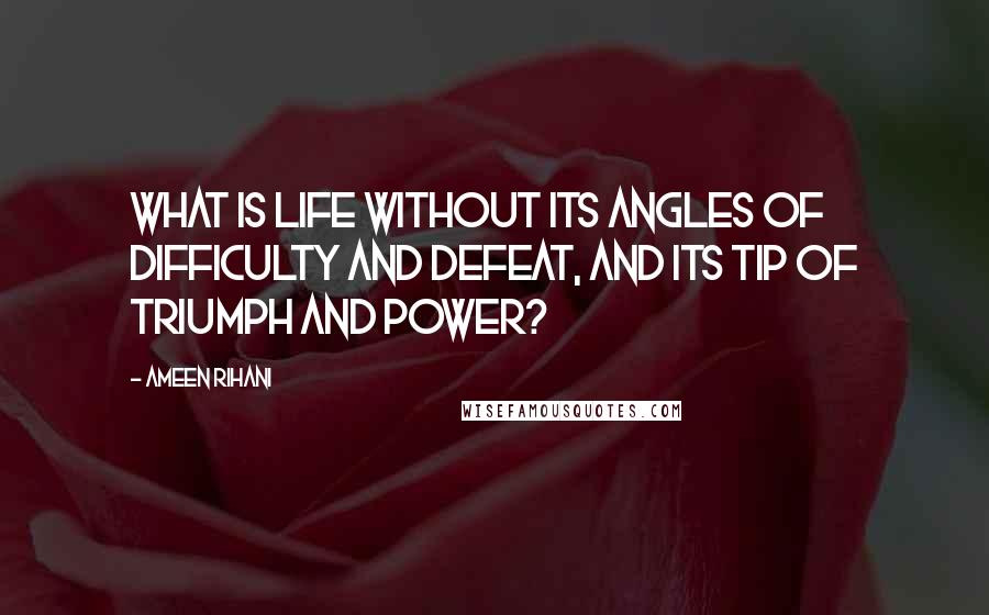 Ameen Rihani quotes: What is life without its angles of difficulty and defeat, and its tip of triumph and power?