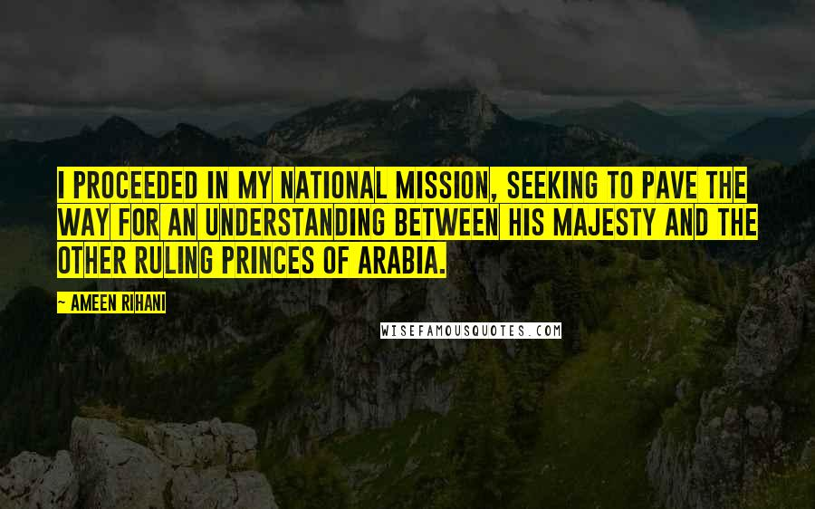 Ameen Rihani quotes: I proceeded in my national mission, seeking to pave the way for an understanding between His Majesty and the other ruling princes of Arabia.