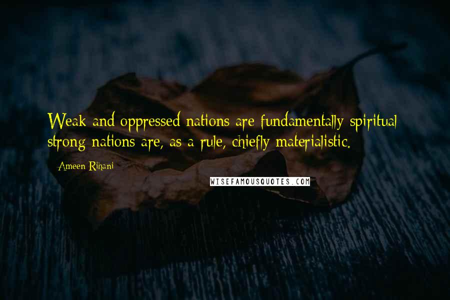 Ameen Rihani quotes: Weak and oppressed nations are fundamentally spiritual; strong nations are, as a rule, chiefly materialistic.