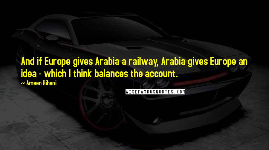 Ameen Rihani quotes: And if Europe gives Arabia a railway, Arabia gives Europe an idea - which I think balances the account.
