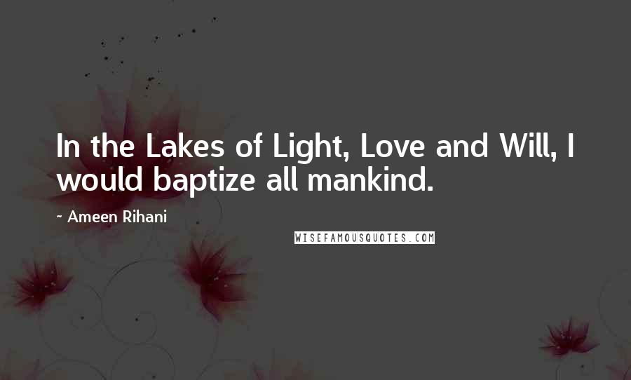 Ameen Rihani quotes: In the Lakes of Light, Love and Will, I would baptize all mankind.