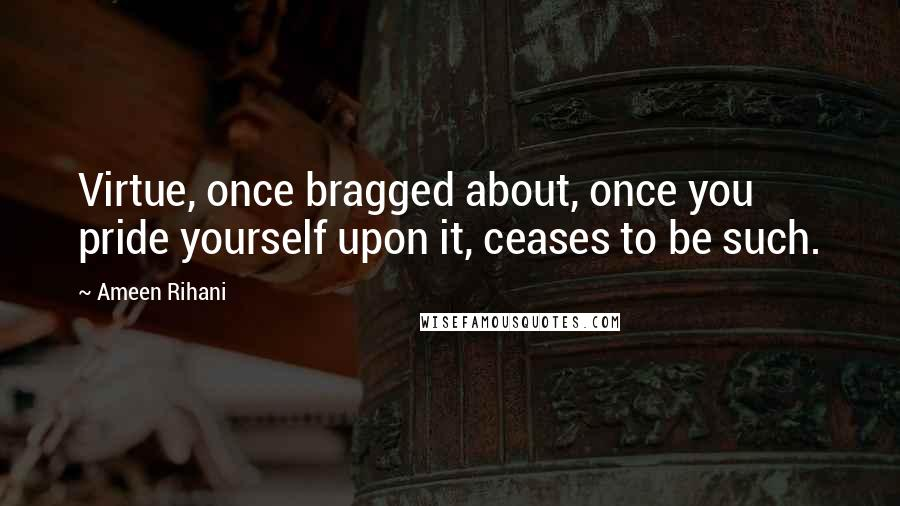 Ameen Rihani quotes: Virtue, once bragged about, once you pride yourself upon it, ceases to be such.