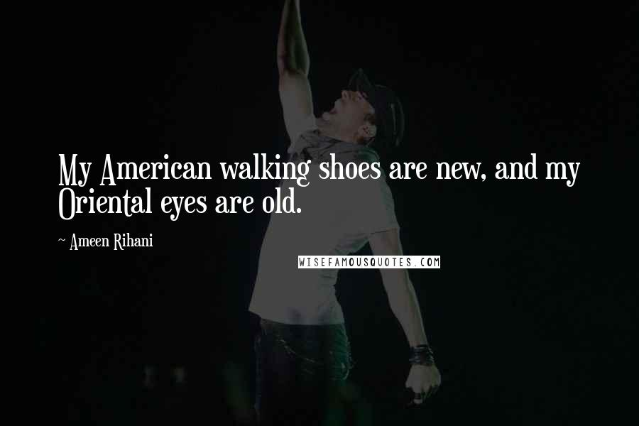 Ameen Rihani quotes: My American walking shoes are new, and my Oriental eyes are old.