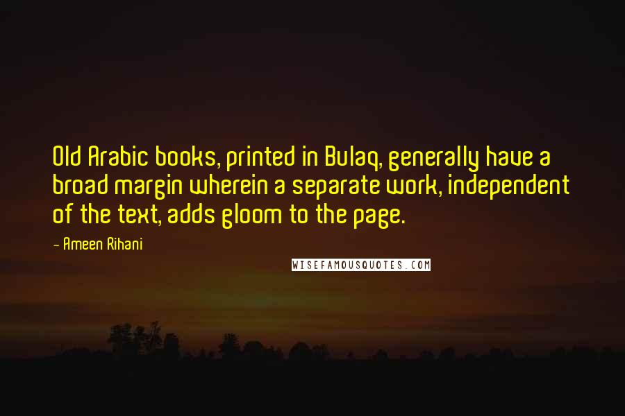 Ameen Rihani quotes: Old Arabic books, printed in Bulaq, generally have a broad margin wherein a separate work, independent of the text, adds gloom to the page.