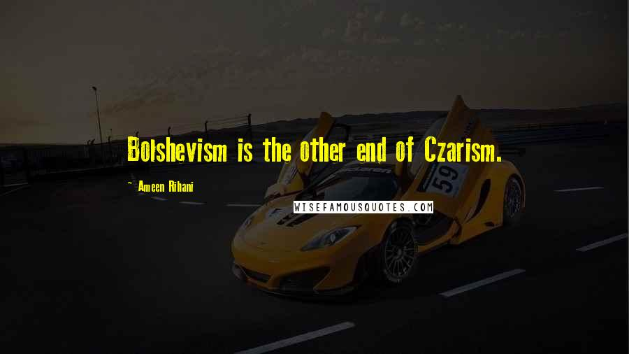 Ameen Rihani quotes: Bolshevism is the other end of Czarism.