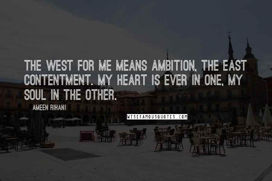 Ameen Rihani quotes: The West for me means ambition, the East contentment. My heart is ever in one, my soul in the other.