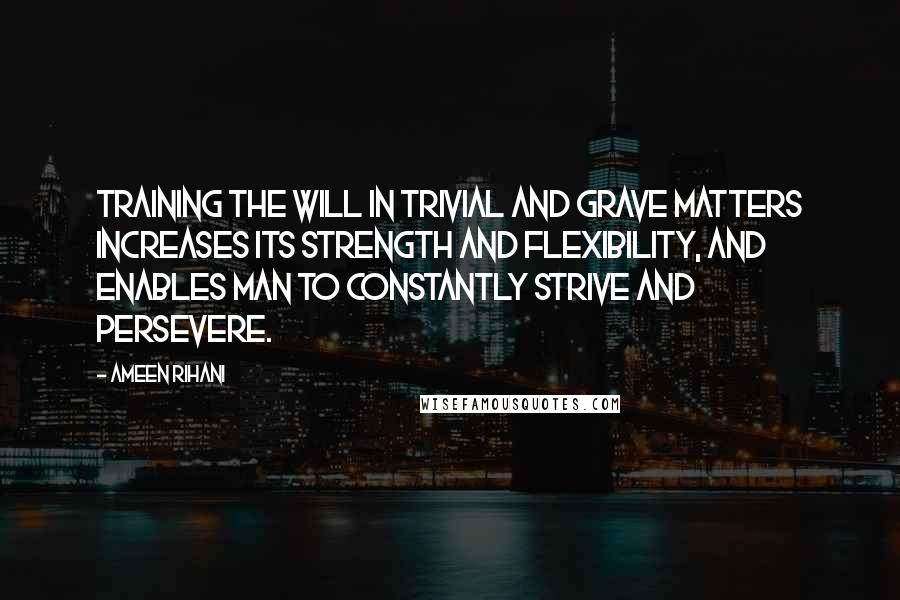 Ameen Rihani quotes: Training the will in trivial and grave matters increases its strength and flexibility, and enables man to constantly strive and persevere.