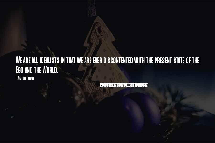 Ameen Rihani quotes: We are all idealists in that we are ever discontented with the present state of the Ego and the World.