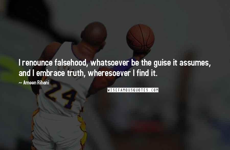 Ameen Rihani quotes: I renounce falsehood, whatsoever be the guise it assumes, and I embrace truth, wheresoever I find it.