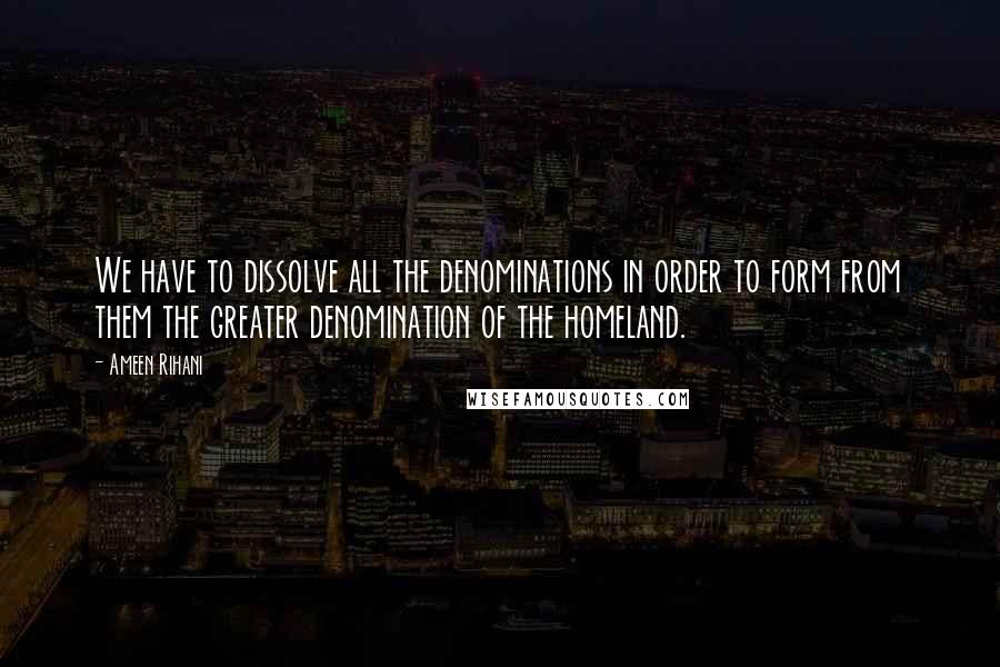 Ameen Rihani quotes: We have to dissolve all the denominations in order to form from them the greater denomination of the homeland.