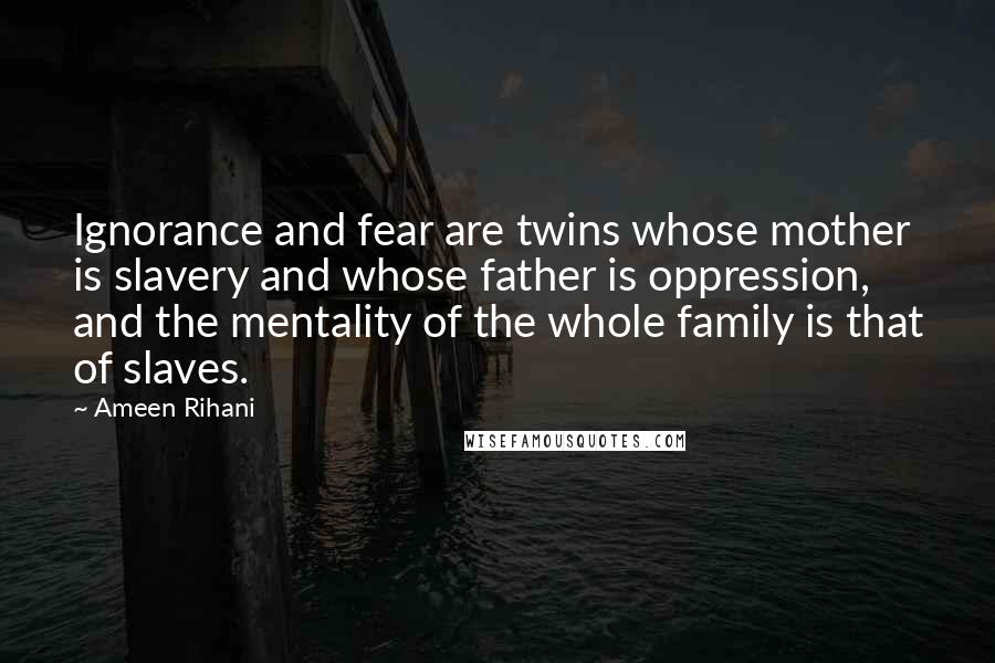 Ameen Rihani quotes: Ignorance and fear are twins whose mother is slavery and whose father is oppression, and the mentality of the whole family is that of slaves.