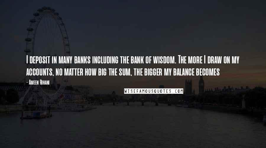 Ameen Rihani quotes: I deposit in many banks including the bank of wisdom. The more I draw on my accounts, no matter how big the sum, the bigger my balance becomes
