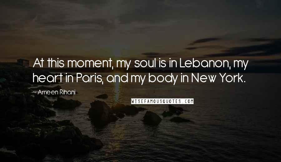 Ameen Rihani quotes: At this moment, my soul is in Lebanon, my heart in Paris, and my body in New York.