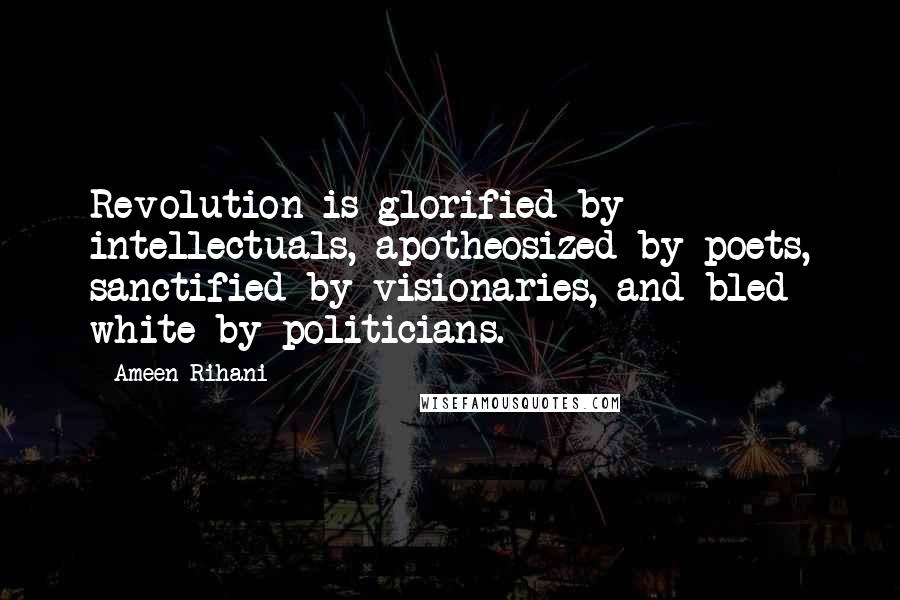 Ameen Rihani quotes: Revolution is glorified by intellectuals, apotheosized by poets, sanctified by visionaries, and bled white by politicians.