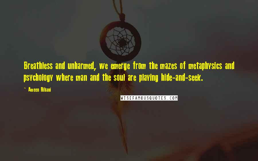 Ameen Rihani quotes: Breathless and unharmed, we emerge from the mazes of metaphysics and psychology where man and the soul are playing hide-and-seek.