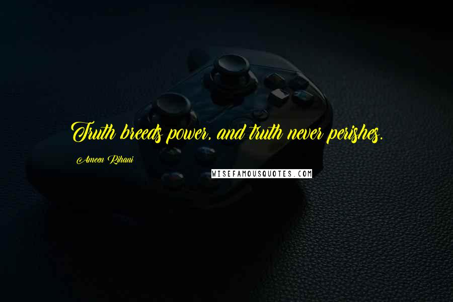 Ameen Rihani quotes: Truth breeds power, and truth never perishes.