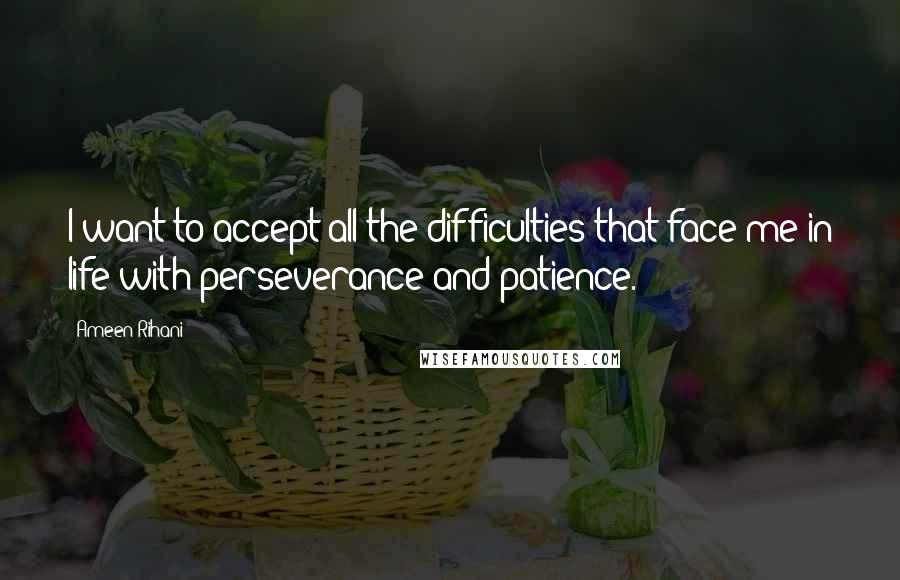 Ameen Rihani quotes: I want to accept all the difficulties that face me in life with perseverance and patience.