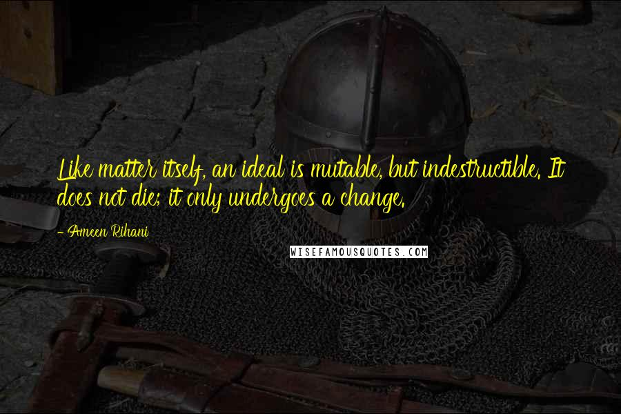 Ameen Rihani quotes: Like matter itself, an ideal is mutable, but indestructible. It does not die; it only undergoes a change.