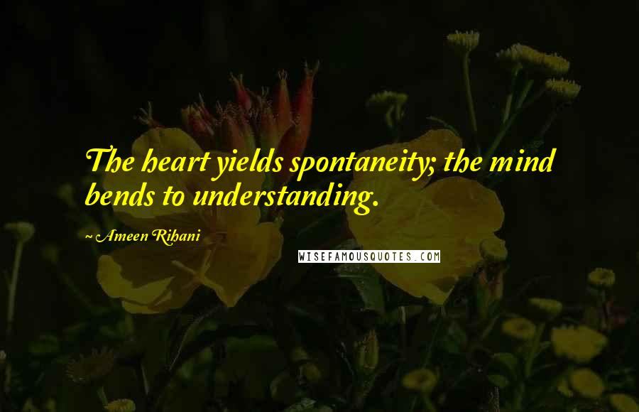 Ameen Rihani quotes: The heart yields spontaneity; the mind bends to understanding.