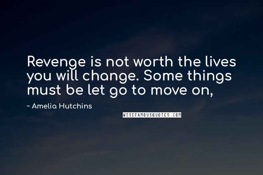 Amelia Hutchins quotes: Revenge is not worth the lives you will change. Some things must be let go to move on,