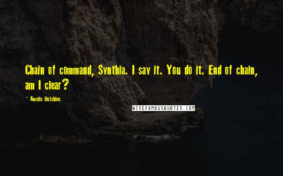 Amelia Hutchins quotes: Chain of command, Synthia. I say it. You do it. End of chain, am I clear?