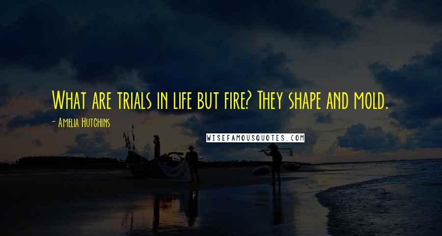 Amelia Hutchins quotes: What are trials in life but fire? They shape and mold.