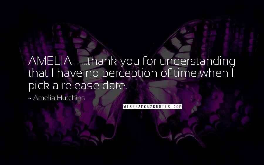 Amelia Hutchins quotes: AMELIA: .....thank you for understanding that I have no perception of time when I pick a release date.