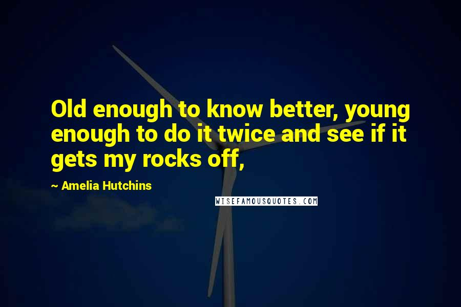 Amelia Hutchins quotes: Old enough to know better, young enough to do it twice and see if it gets my rocks off,