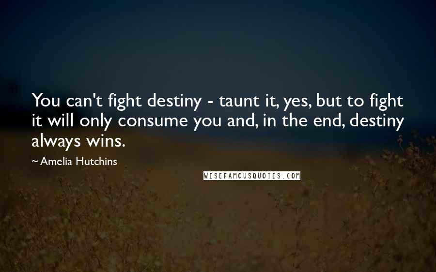 Amelia Hutchins quotes: You can't fight destiny - taunt it, yes, but to fight it will only consume you and, in the end, destiny always wins.