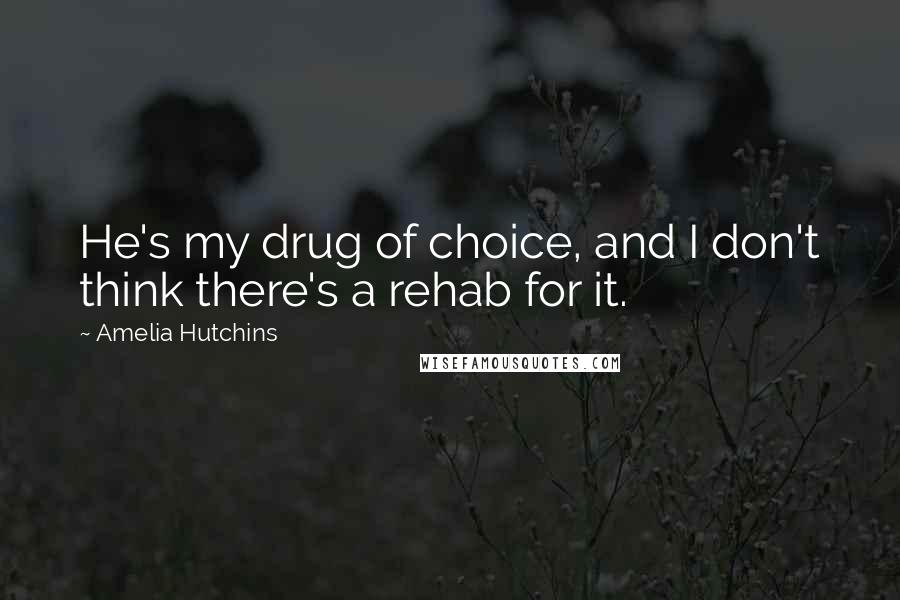 Amelia Hutchins quotes: He's my drug of choice, and I don't think there's a rehab for it.