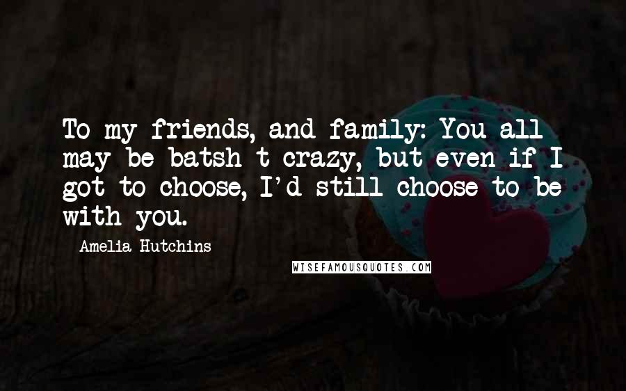 Amelia Hutchins quotes: To my friends, and family: You all may be batsh*t crazy, but even if I got to choose, I'd still choose to be with you.
