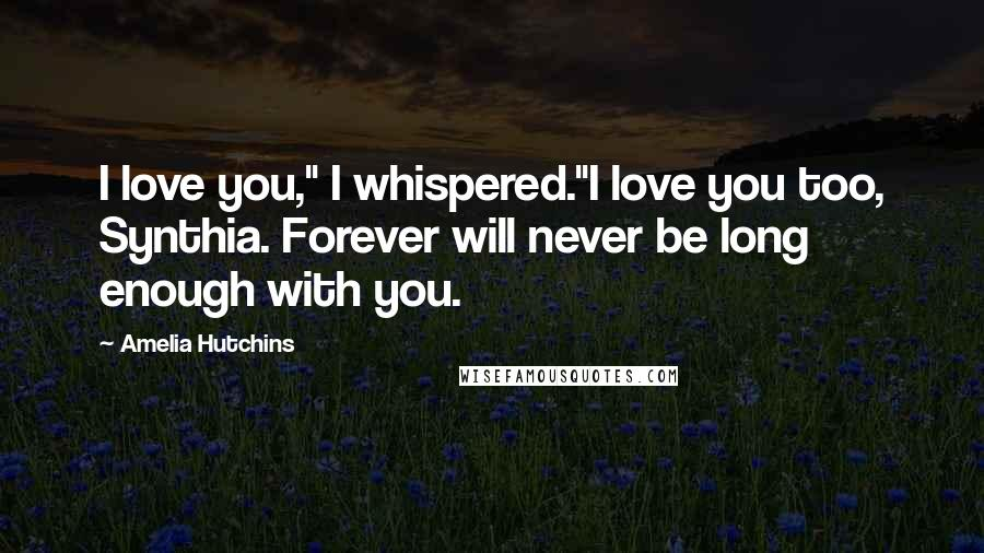 "Amelia Hutchins quotes: I love you,"" I whispered.""I love you too, Synthia. Forever will never be long enough with you."