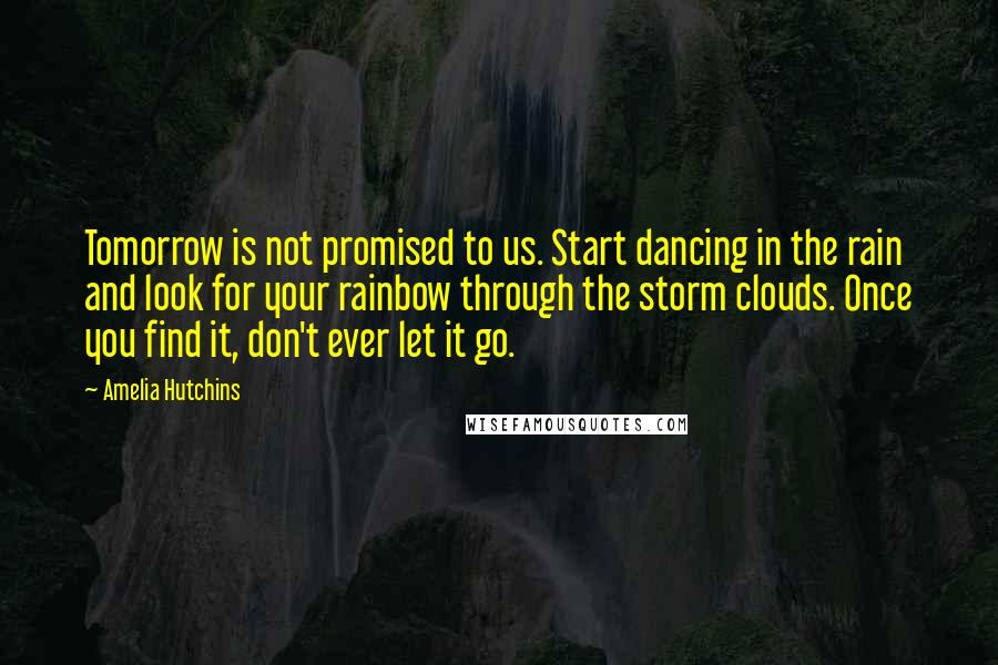 Amelia Hutchins quotes: Tomorrow is not promised to us. Start dancing in the rain and look for your rainbow through the storm clouds. Once you find it, don't ever let it go.