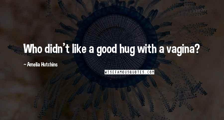 Amelia Hutchins quotes: Who didn't like a good hug with a vagina?