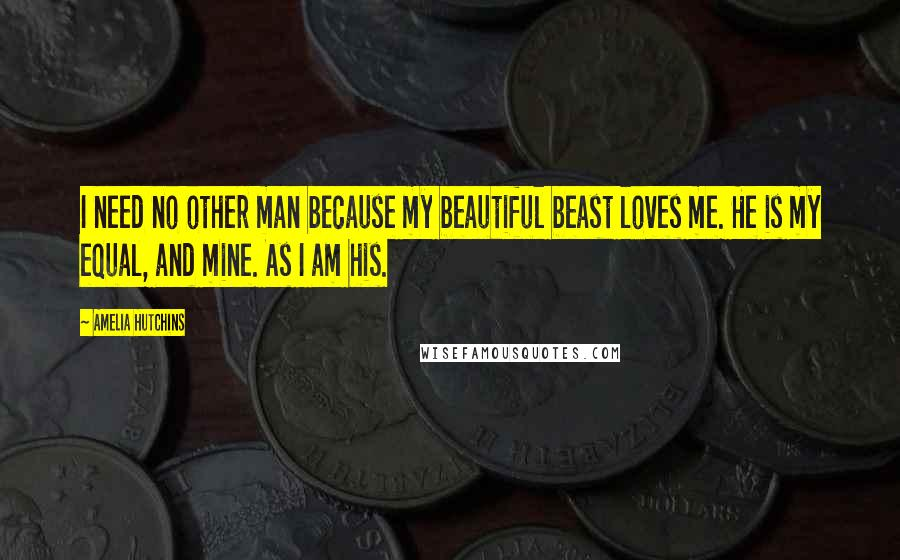 Amelia Hutchins quotes: I need no other man because my beautiful beast loves me. He is my equal, and mine. As I am his.