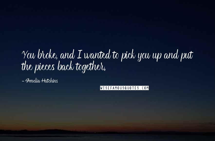Amelia Hutchins quotes: You broke, and I wanted to pick you up and put the pieces back together.
