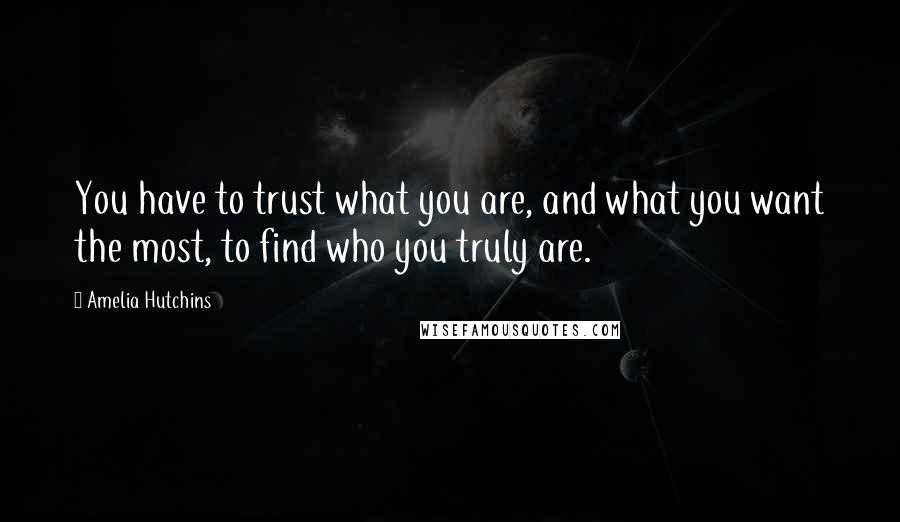 Amelia Hutchins quotes: You have to trust what you are, and what you want the most, to find who you truly are.