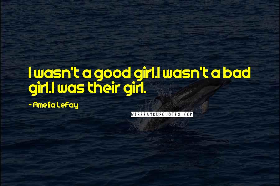 Amelia LeFay quotes: I wasn't a good girl.I wasn't a bad girl.I was their girl.