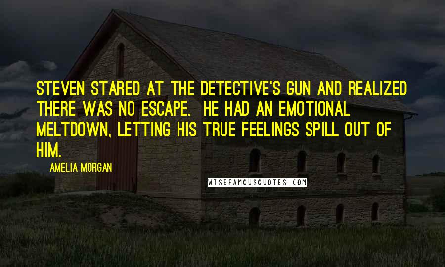 Amelia Morgan quotes: Steven stared at the detective's gun and realized there was no escape. He had an emotional meltdown, letting his true feelings spill out of him.