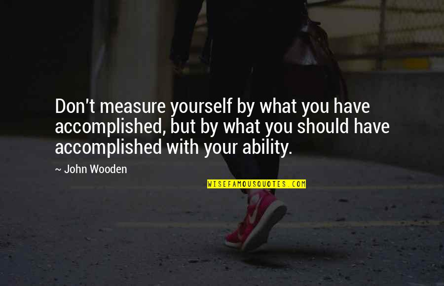 Amelie Glass Man Quotes By John Wooden: Don't measure yourself by what you have accomplished,