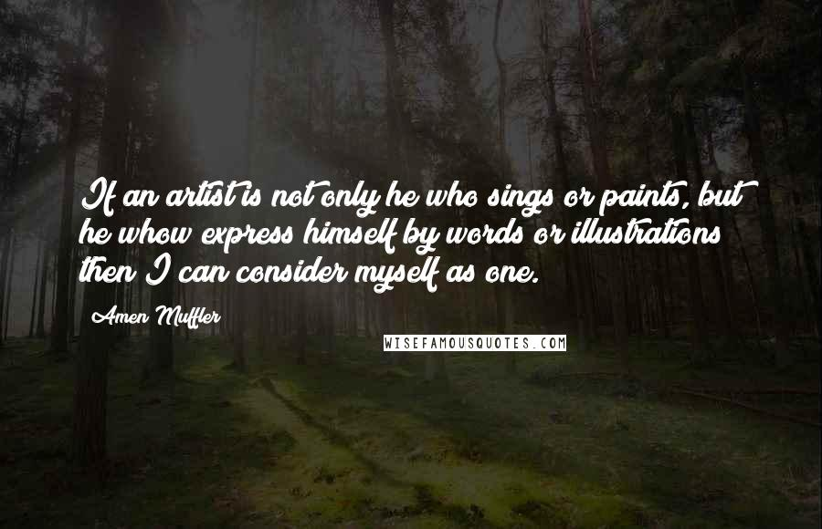 Amen Muffler quotes: If an artist is not only he who sings or paints, but he whow express himself by words or illustrations then I can consider myself as one.