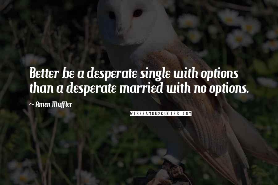 Amen Muffler quotes: Better be a desperate single with options than a desperate married with no options.